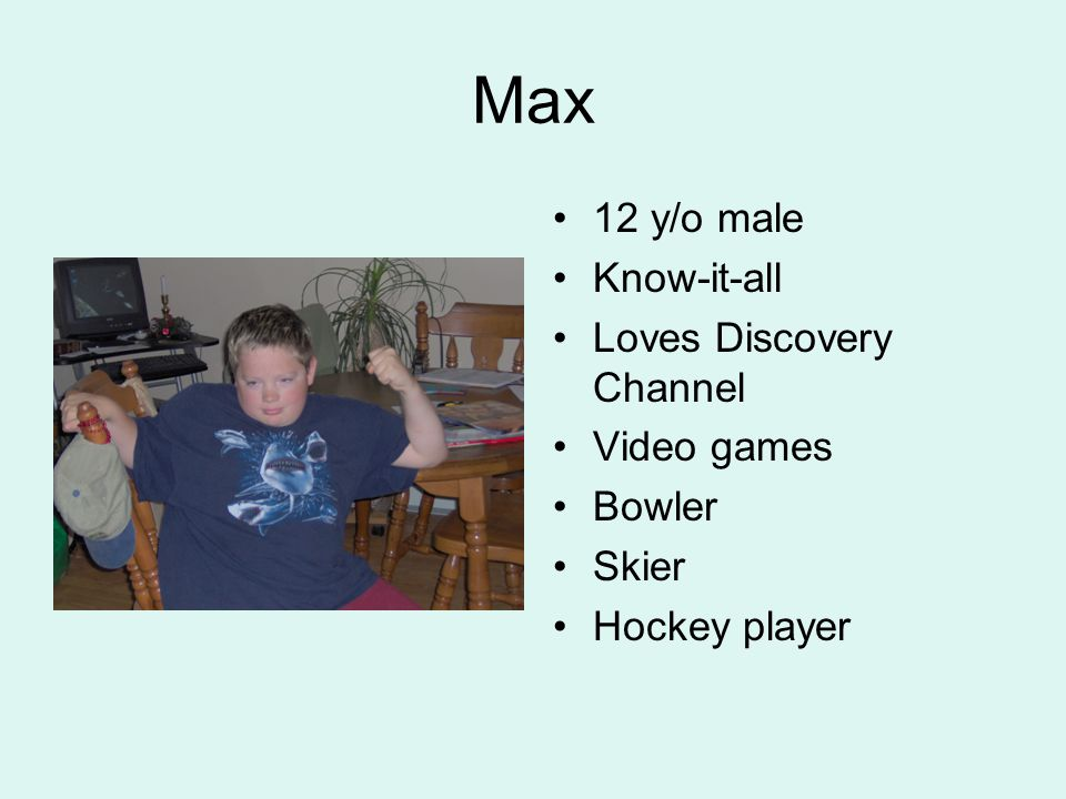 Max 12 y/o male Know-it-all Loves Discovery Channel Video games Bowler