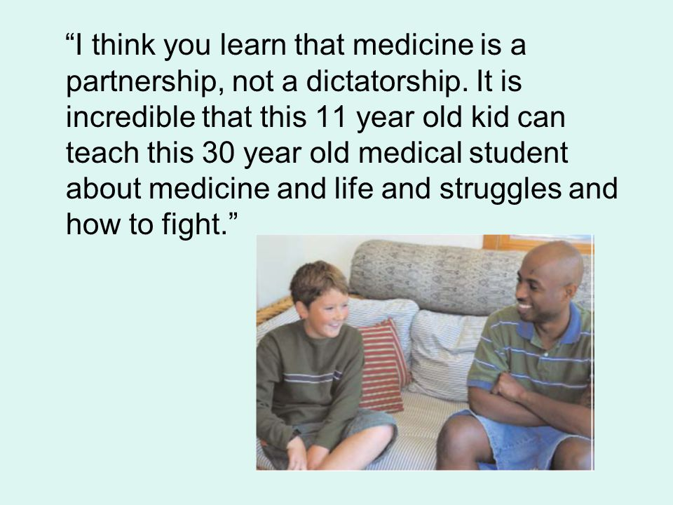 I think you learn that medicine is a partnership, not a dictatorship