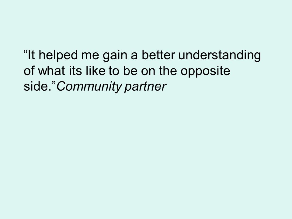 It helped me gain a better understanding of what its like to be on the opposite side. Community partner
