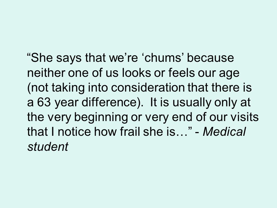 She says that we're 'chums' because neither one of us looks or feels our age (not taking into consideration that there is a 63 year difference).