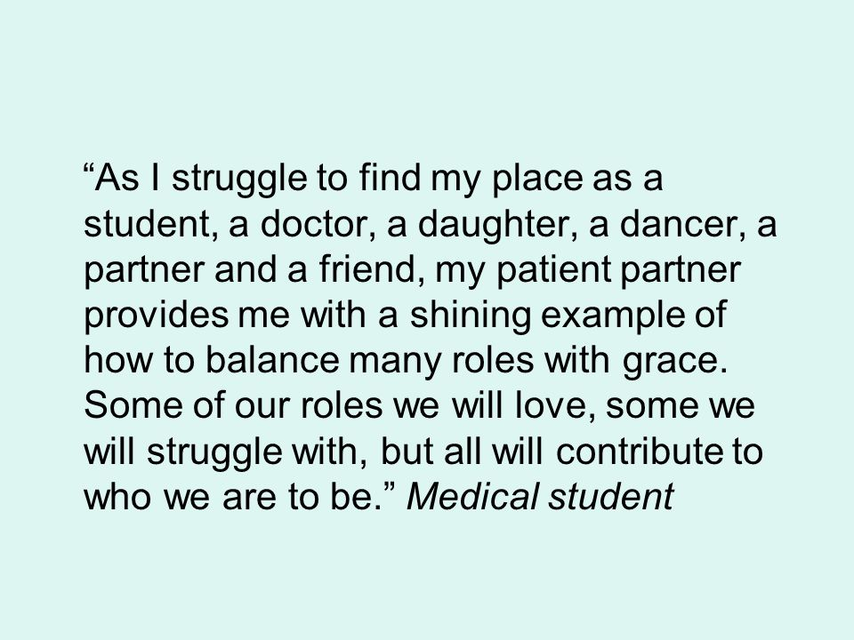 As I struggle to find my place as a student, a doctor, a daughter, a dancer, a partner and a friend, my patient partner provides me with a shining example of how to balance many roles with grace.