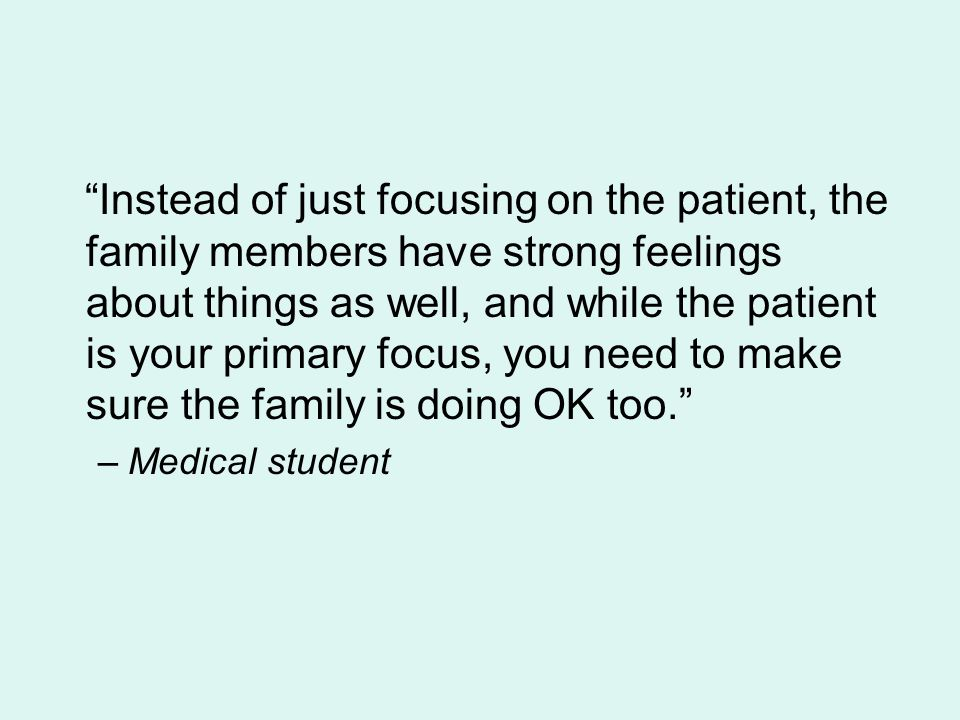 Instead of just focusing on the patient, the family members have strong feelings about things as well, and while the patient is your primary focus, you need to make sure the family is doing OK too.