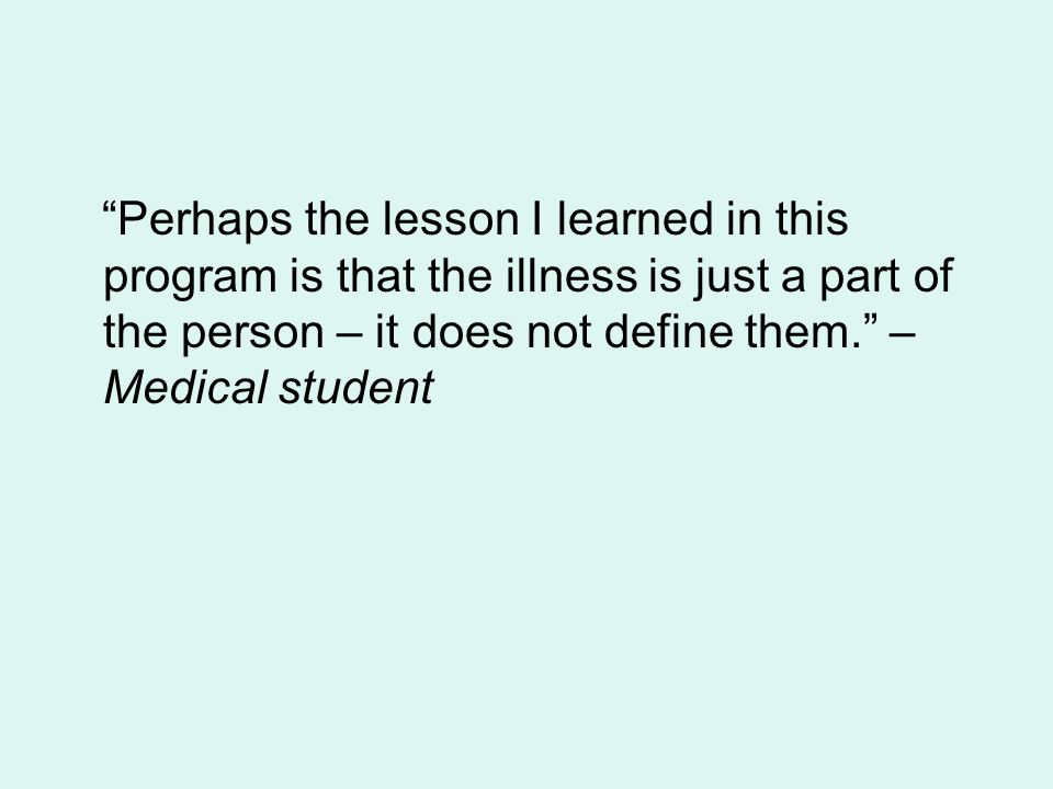 Perhaps the lesson I learned in this program is that the illness is just a part of the person – it does not define them. – Medical student