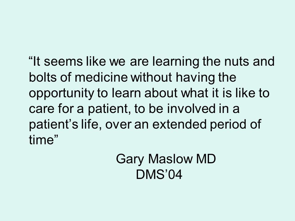 It seems like we are learning the nuts and bolts of medicine without having the opportunity to learn about what it is like to care for a patient, to be involved in a patient's life, over an extended period of time
