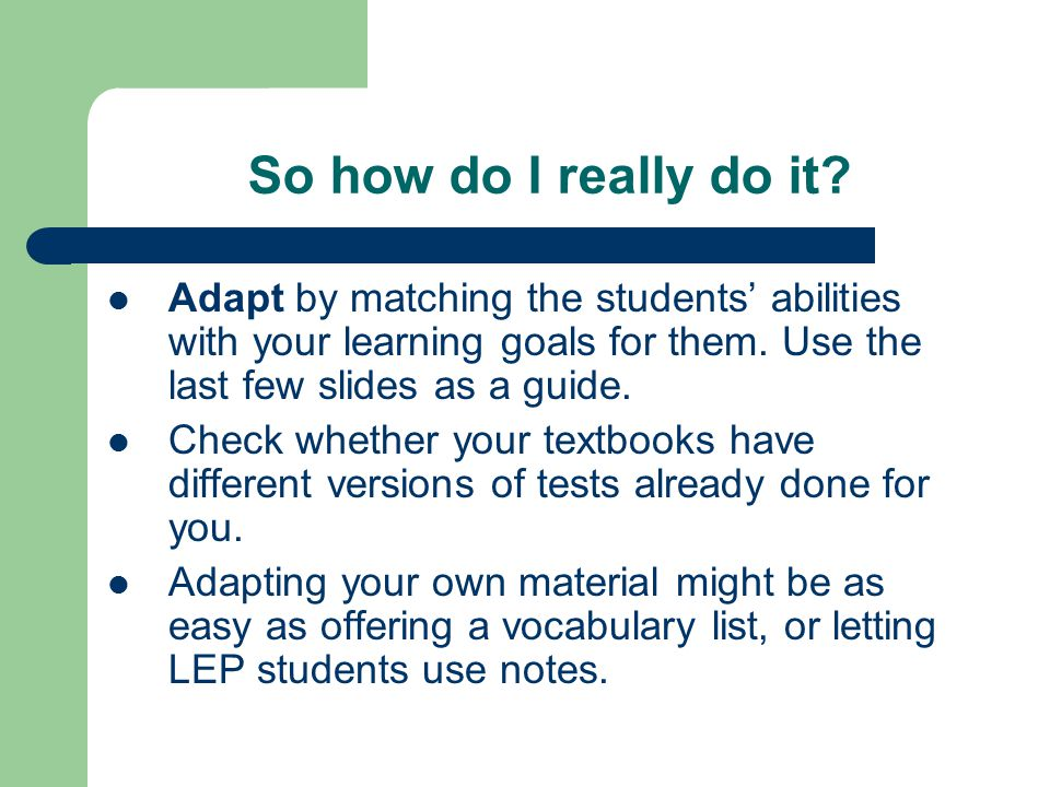 So how do I really do it Adapt by matching the students' abilities with your learning goals for them. Use the last few slides as a guide.