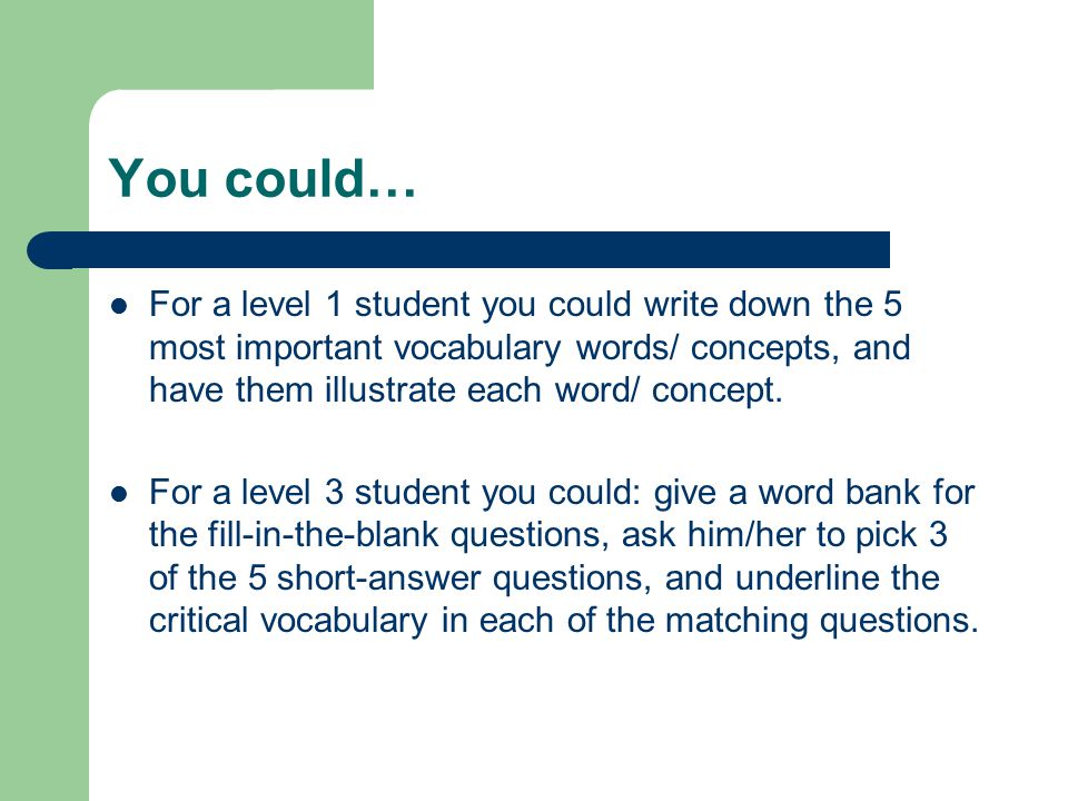 You could… For a level 1 student you could write down the 5 most important vocabulary words/ concepts, and have them illustrate each word/ concept.