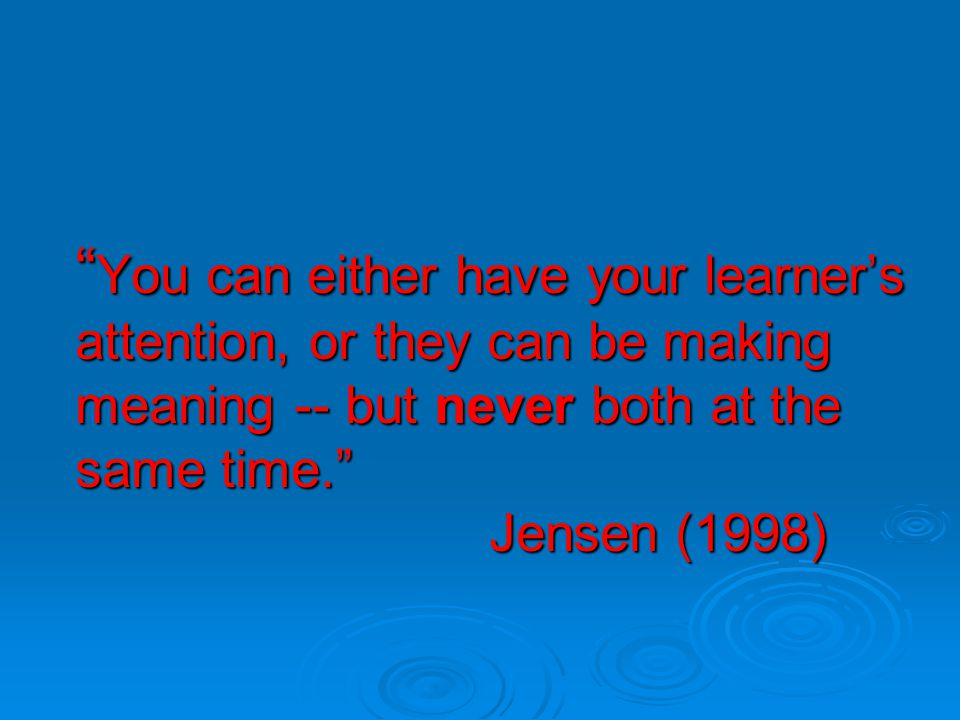 You can either have your learner's attention, or they can be making meaning -- but never both at the same time. Jensen (1998)