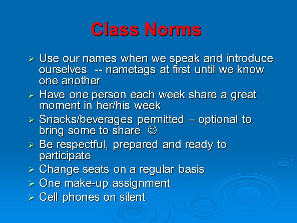 Class Norms Use our names when we speak and introduce ourselves -- nametags at first until we know one another.