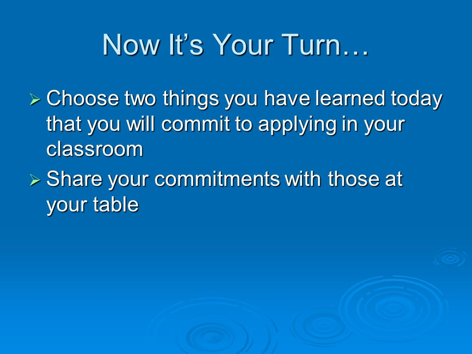 Now It's Your Turn… Choose two things you have learned today that you will commit to applying in your classroom.