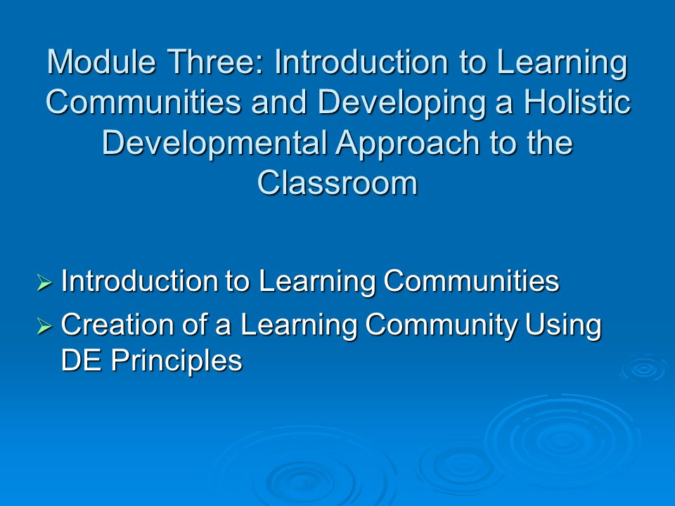 Module Three: Introduction to Learning Communities and Developing a Holistic Developmental Approach to the Classroom