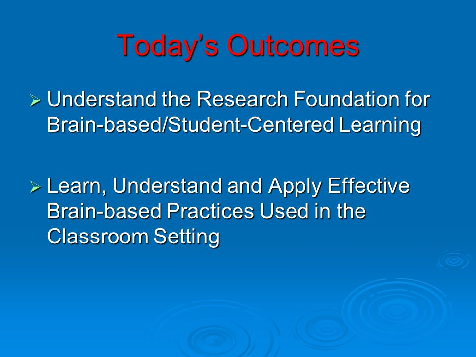 Today's Outcomes Understand the Research Foundation for Brain-based/Student-Centered Learning.