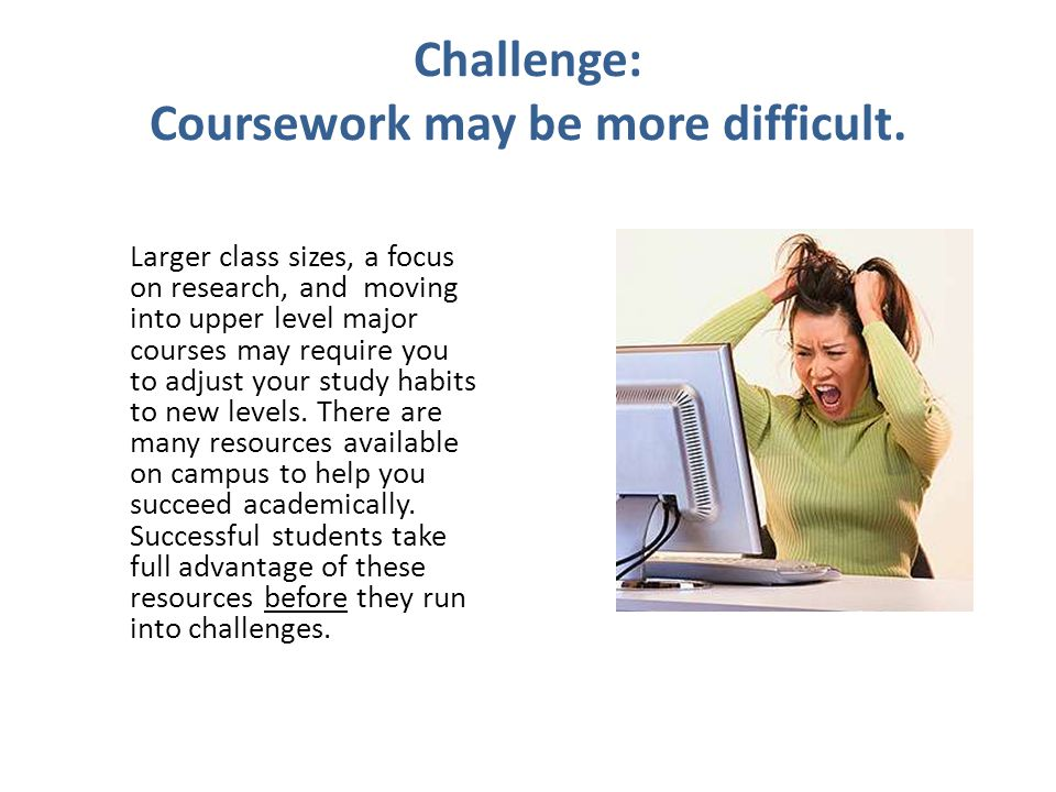 Challenge: Coursework may be more difficult.