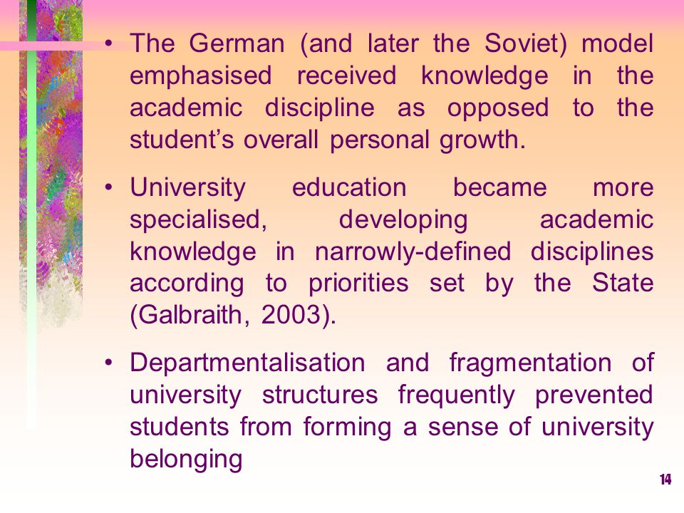 The German (and later the Soviet) model emphasised received knowledge in the academic discipline as opposed to the student's overall personal growth.