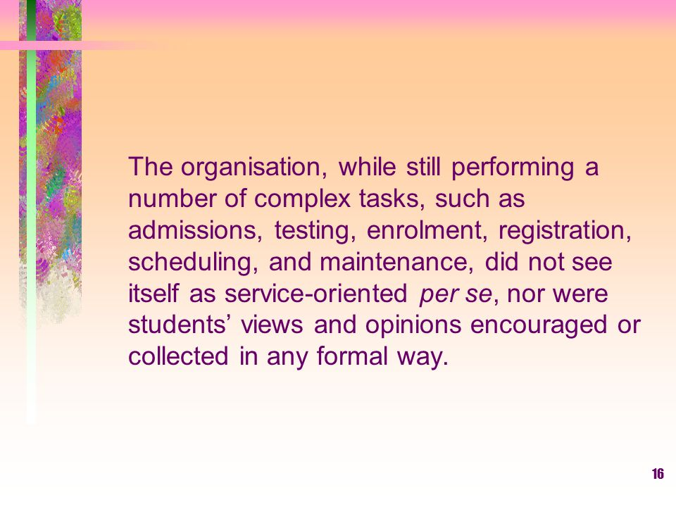 The organisation, while still performing a number of complex tasks, such as admissions, testing, enrolment, registration, scheduling, and maintenance, did not see itself as service-oriented per se, nor were students' views and opinions encouraged or collected in any formal way.
