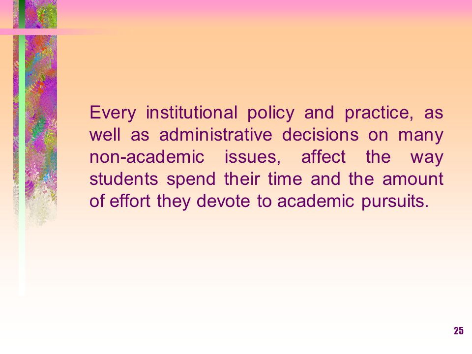 Every institutional policy and practice, as well as administrative decisions on many non-academic issues, affect the way students spend their time and the amount of effort they devote to academic pursuits.