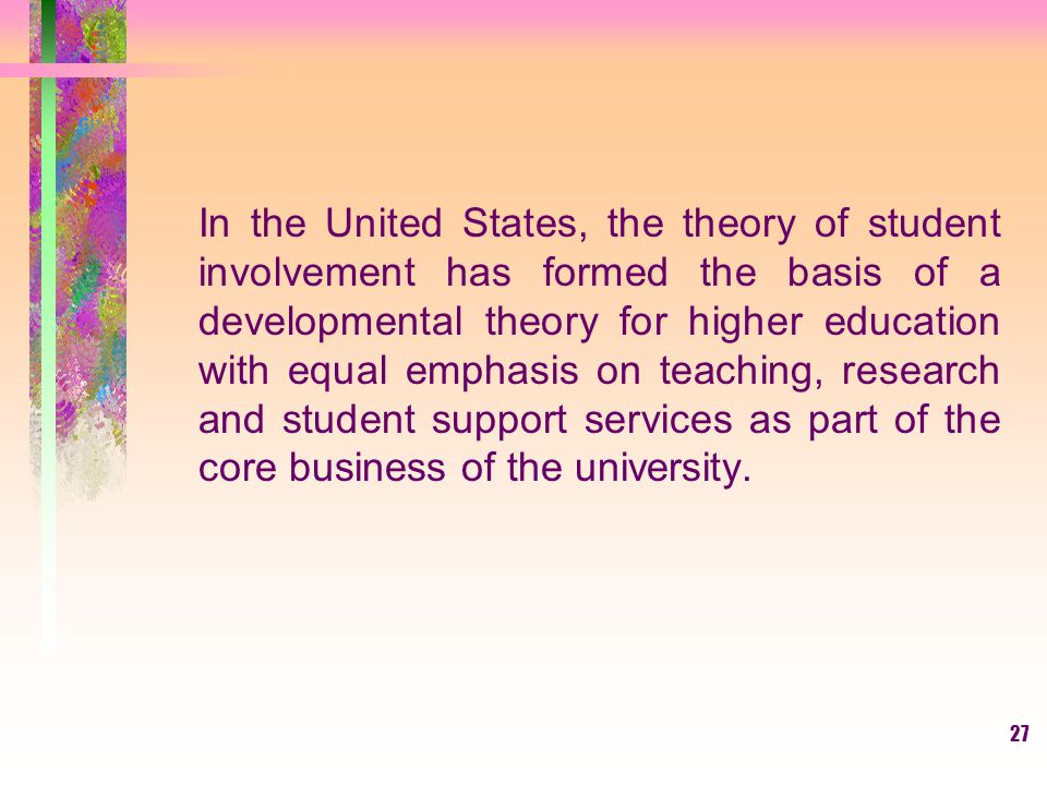 In the United States, the theory of student involvement has formed the basis of a developmental theory for higher education with equal emphasis on teaching, research and student support services as part of the core business of the university.