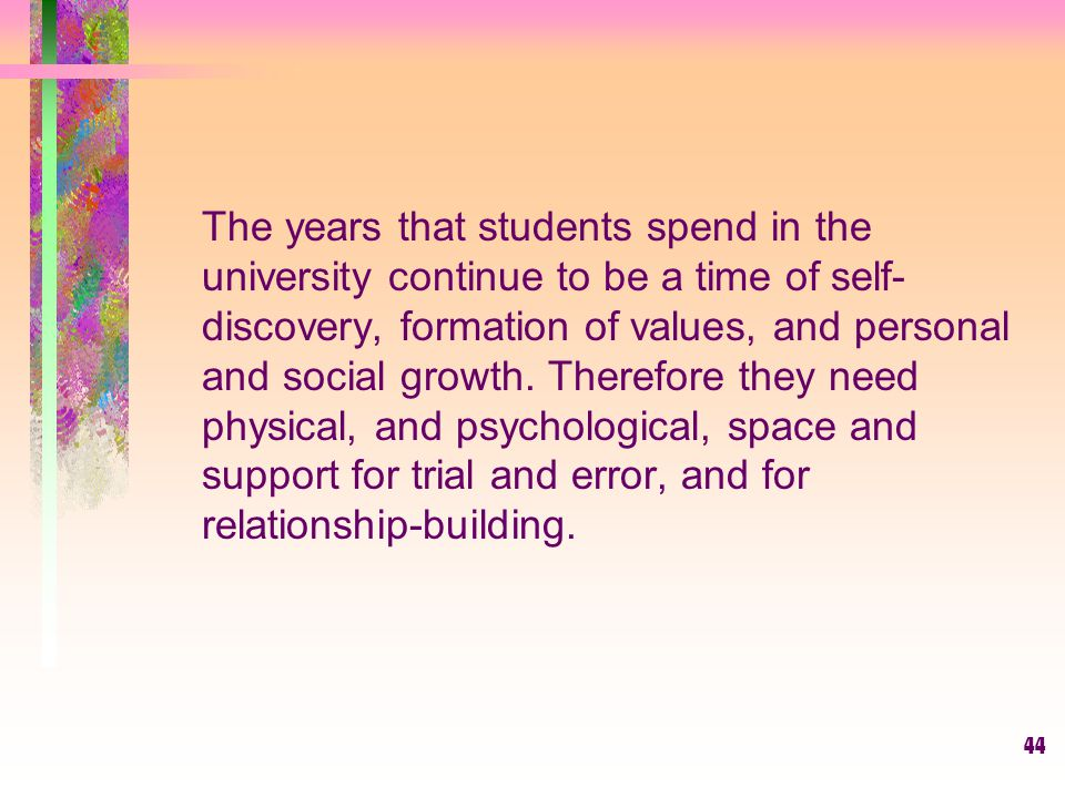 The years that students spend in the university continue to be a time of self-discovery, formation of values, and personal and social growth.