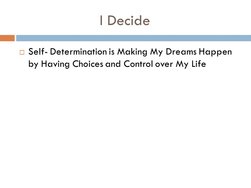 I Decide Self- Determination is Making My Dreams Happen by Having Choices and Control over My Life