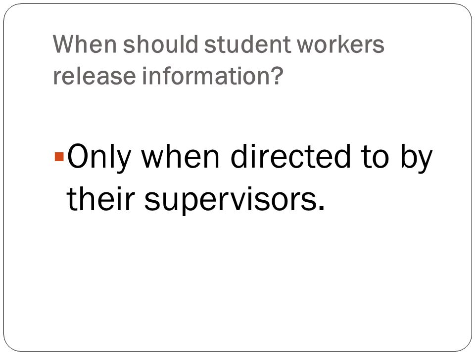 When should student workers release information