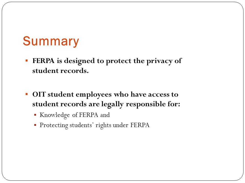 Summary FERPA is designed to protect the privacy of student records.
