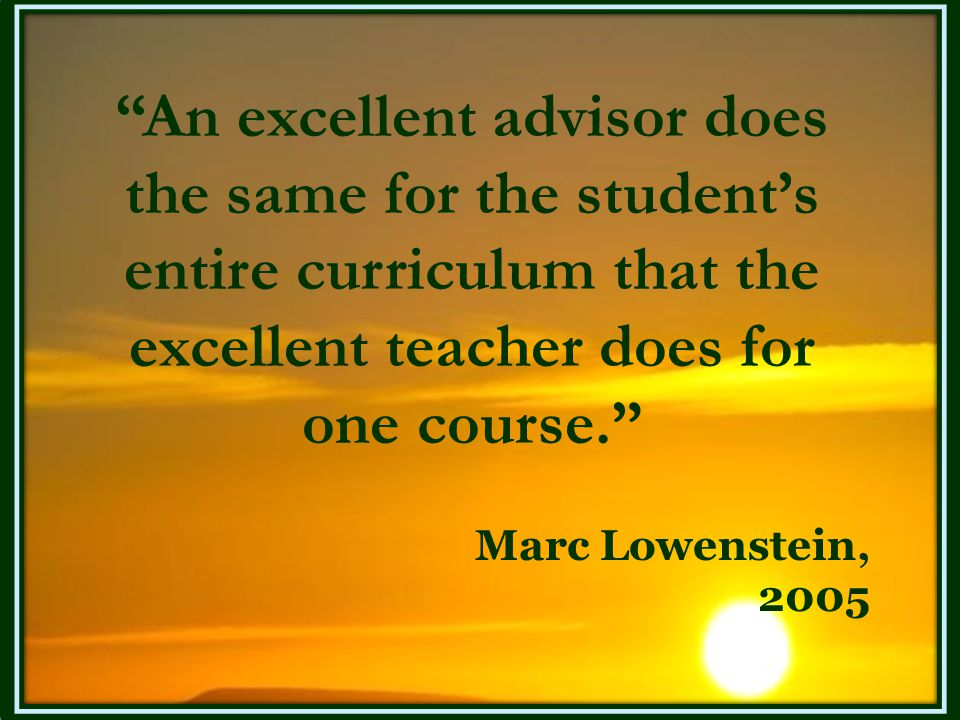 An excellent advisor does the same for the student's entire curriculum that the excellent teacher does for one course.