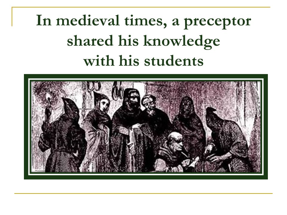 In medieval times, a preceptor shared his knowledge with his students