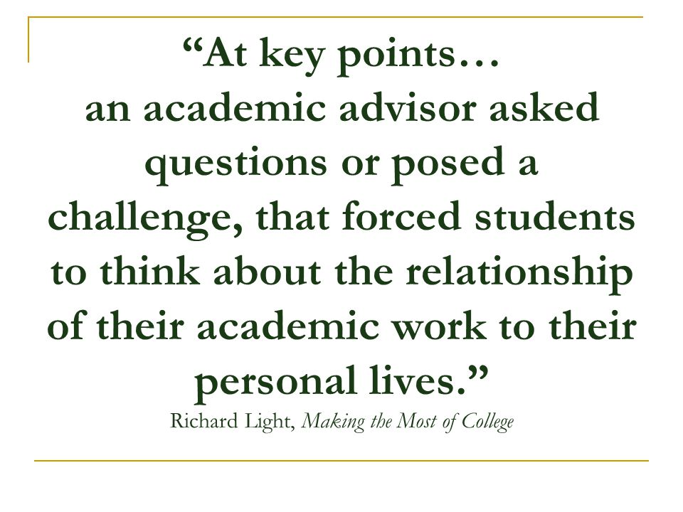 At key points… an academic advisor asked questions or posed a challenge, that forced students to think about the relationship of their academic work to their personal lives. Richard Light, Making the Most of College