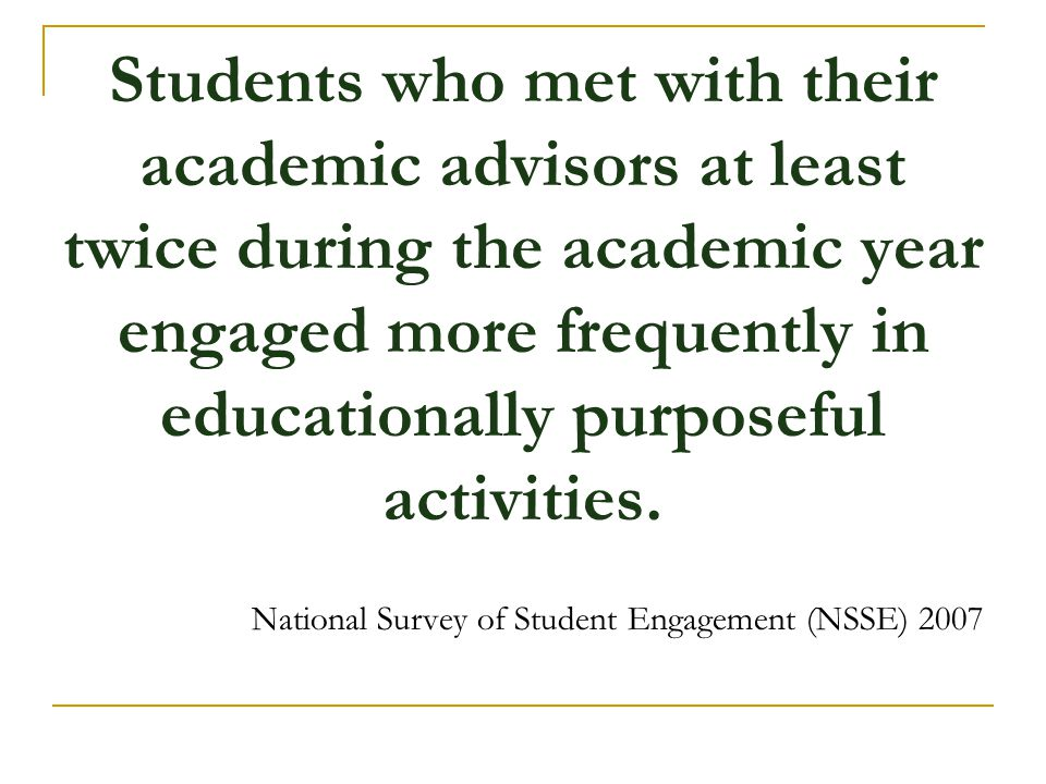 Students who met with their academic advisors at least twice during the academic year engaged more frequently in educationally purposeful activities.