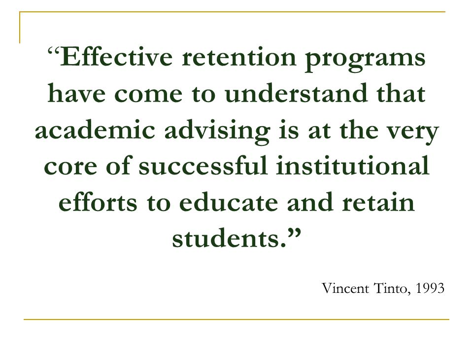 Effective retention programs have come to understand that academic advising is at the very core of successful institutional efforts to educate and retain students.