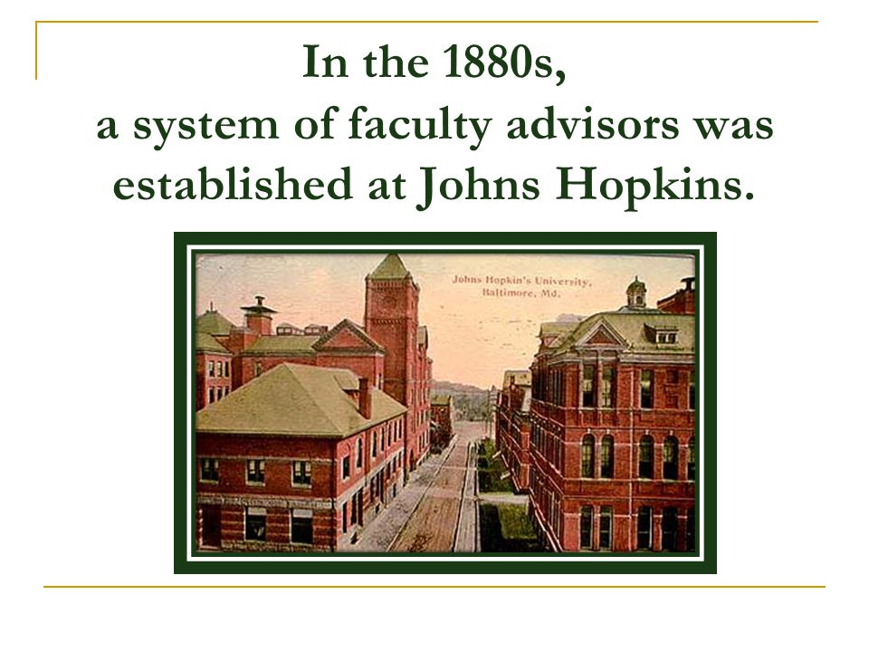 In the 1880s, a system of faculty advisors was established at Johns Hopkins.