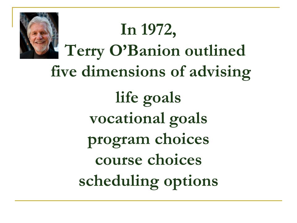 In 1972, Terry O'Banion outlined five dimensions of advising life goals vocational goals program choices course choices scheduling options