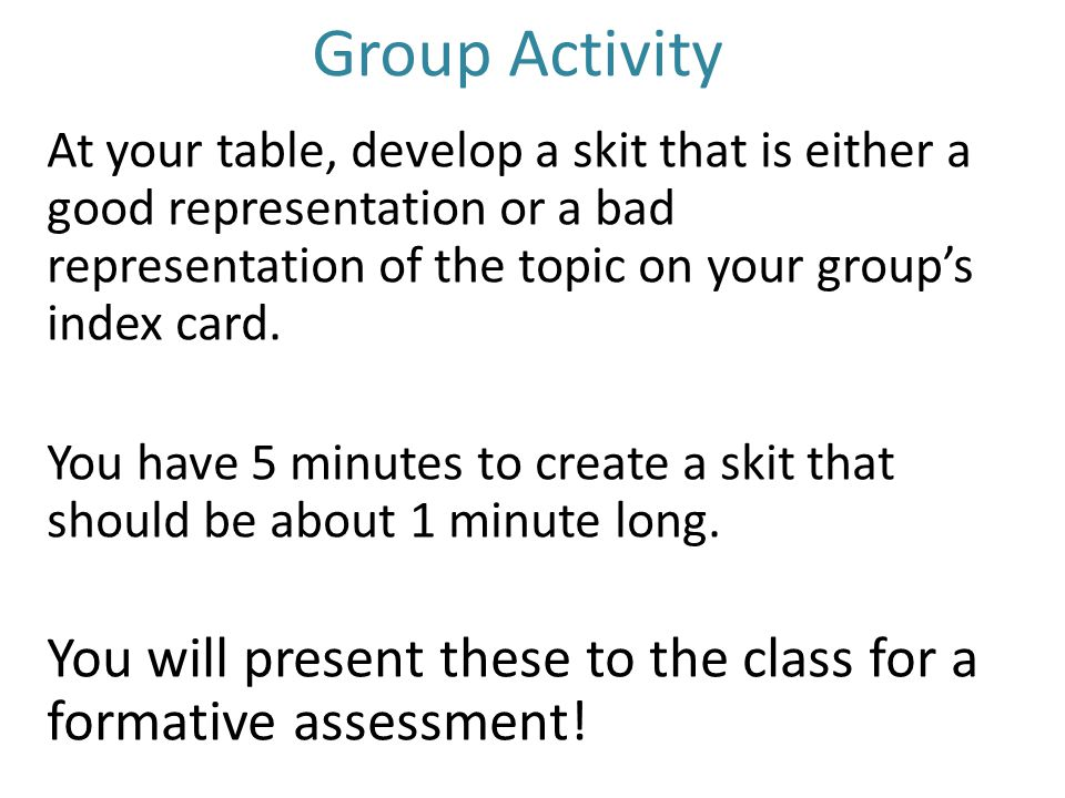 Group Activity At your table, develop a skit that is either a good representation or a bad representation of the topic on your group's index card.