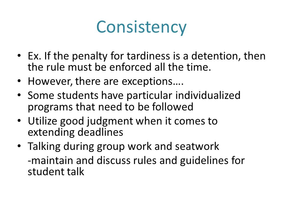 Consistency Ex. If the penalty for tardiness is a detention, then the rule must be enforced all the time.