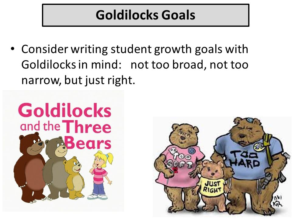 Goldilocks Goals Consider writing student growth goals with Goldilocks in mind: not too broad, not too narrow, but just right.