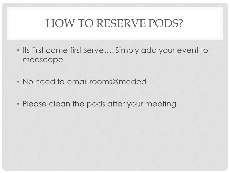 How to reserve Pods Its first come first serve…. Simply add your event to medscope. No need to email rooms@meded.