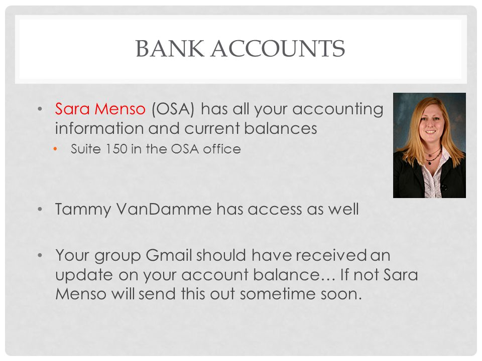 Bank Accounts Sara Menso (OSA) has all your accounting information and current balances. Suite 150 in the OSA office.