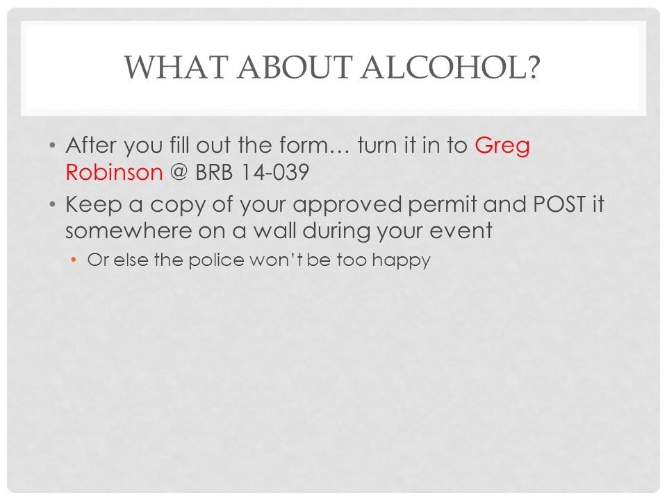 What about Alcohol After you fill out the form… turn it in to Greg Robinson @ BRB 14-039.