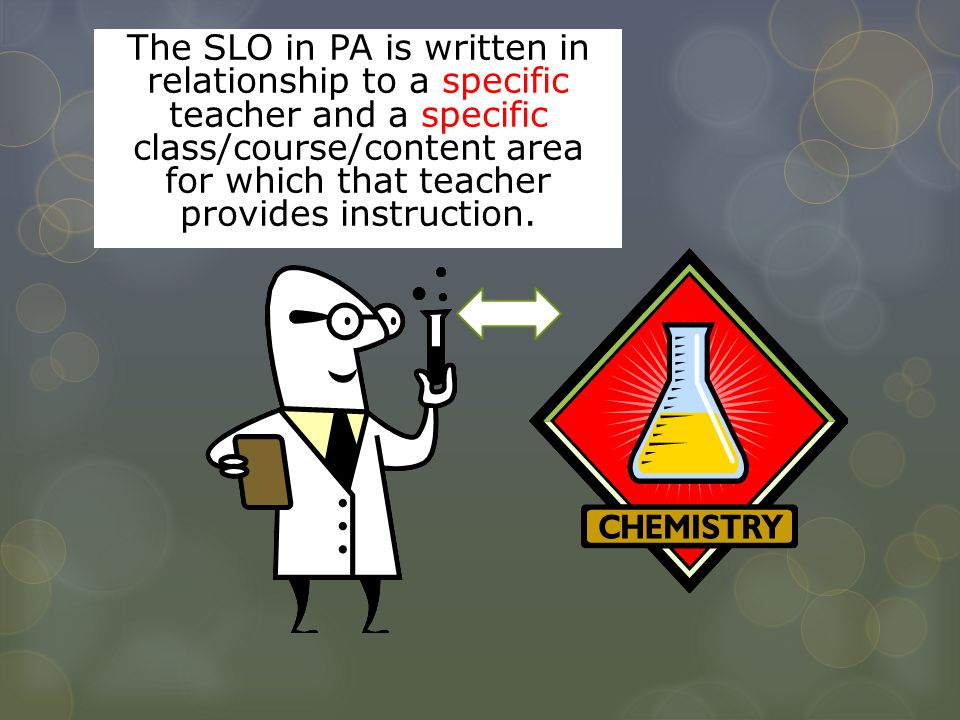 The SLO in PA is written in relationship to a specific teacher and a specific class/course/content area for which that teacher provides instruction.