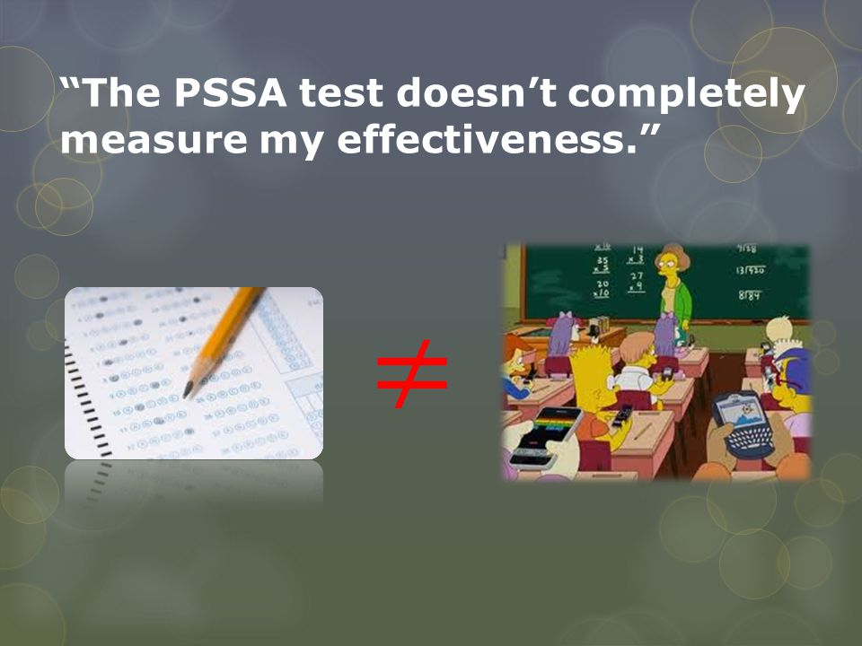 The PSSA test doesn't completely measure my effectiveness.