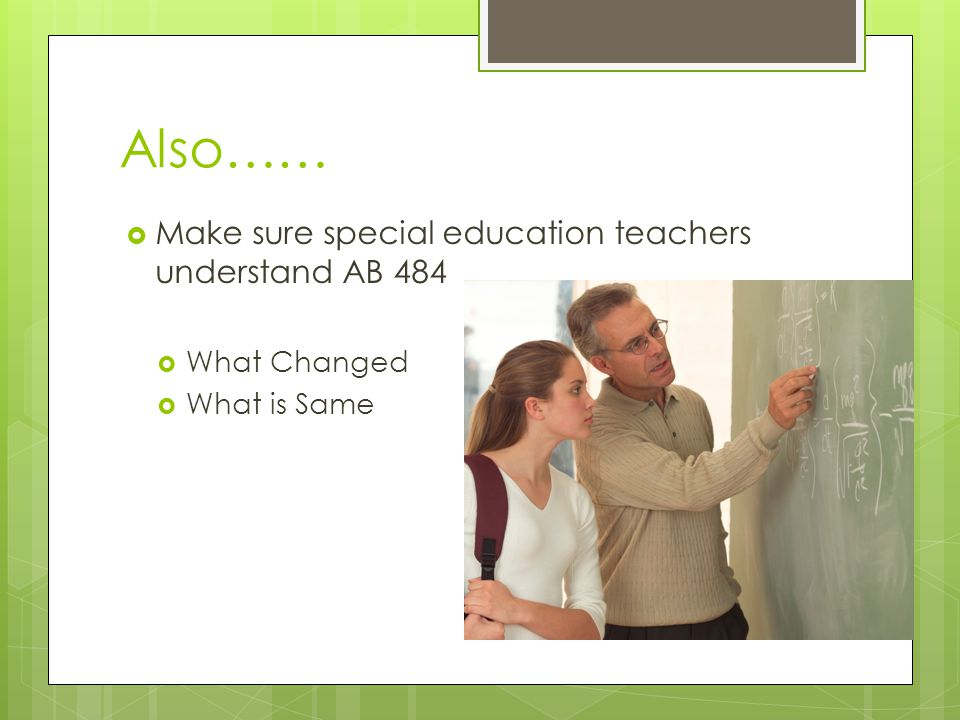 Also…… Make sure special education teachers understand AB 484