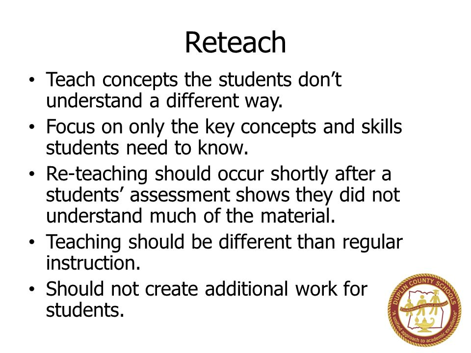 Reteach Teach concepts the students don't understand a different way.