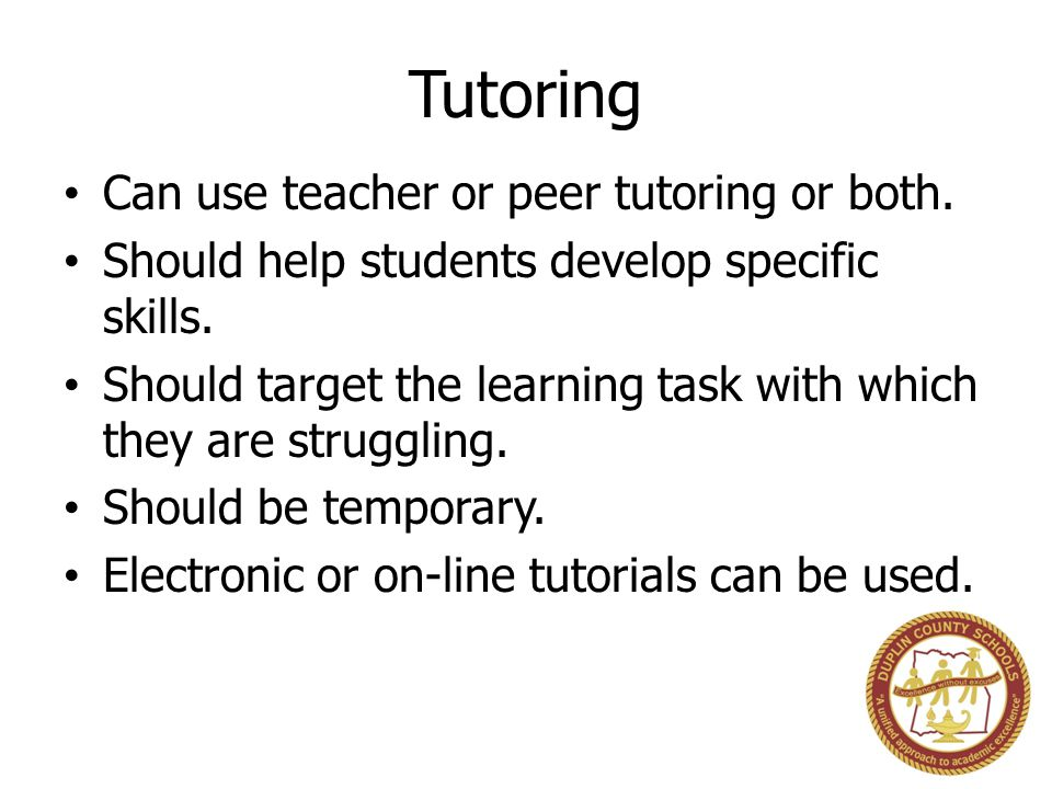 Tutoring Can use teacher or peer tutoring or both.