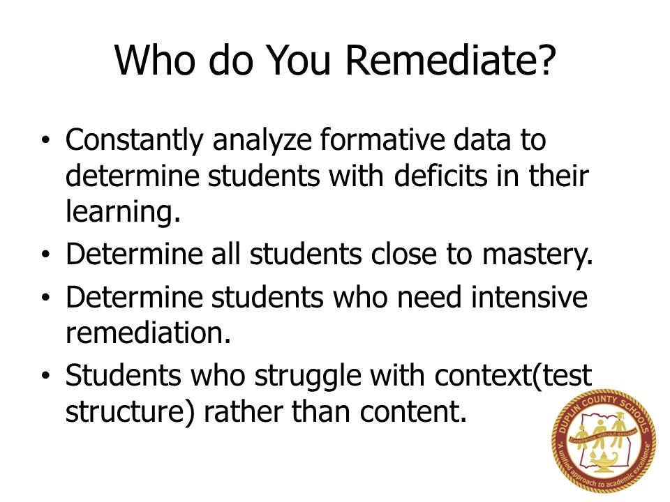 Who do You Remediate Constantly analyze formative data to determine students with deficits in their learning.
