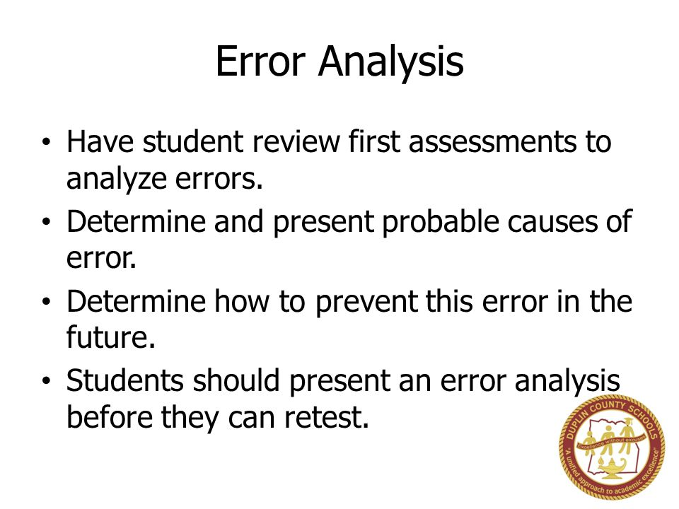 Error Analysis Have student review first assessments to analyze errors. Determine and present probable causes of error.