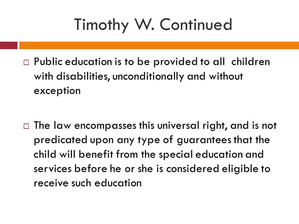 Timothy W. Continued Public education is to be provided to all children with disabilities, unconditionally and without exception.
