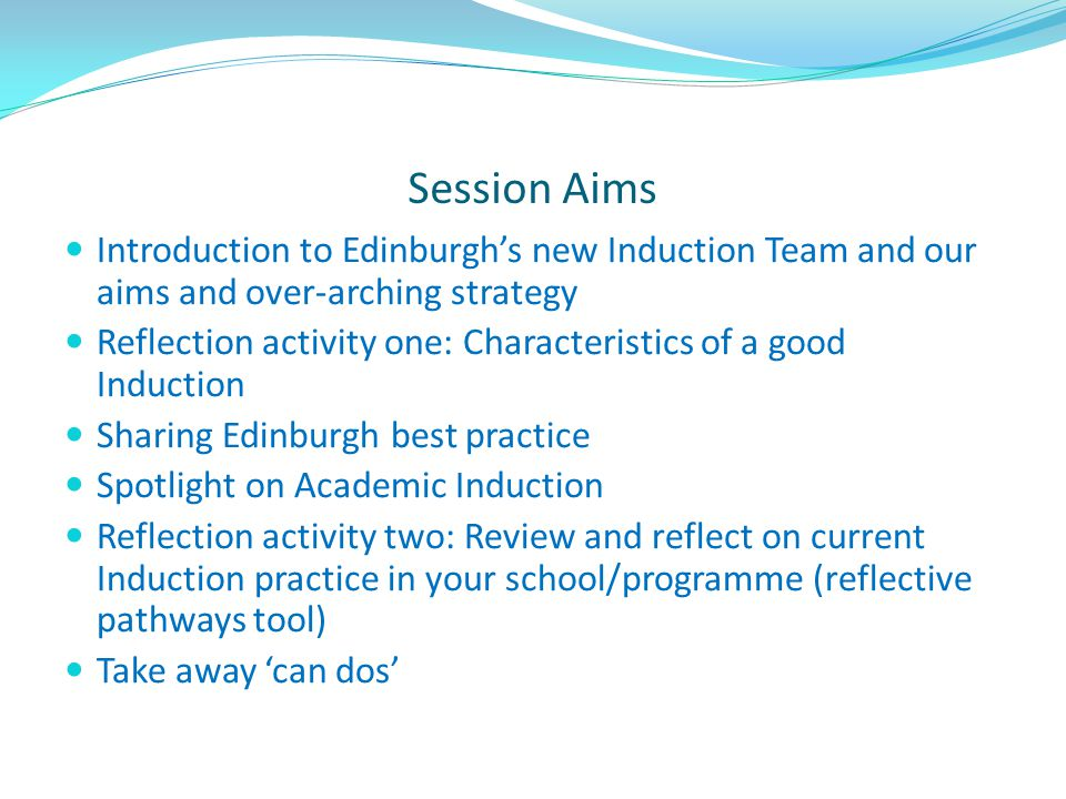Session Aims Introduction to Edinburgh's new Induction Team and our aims and over-arching strategy.