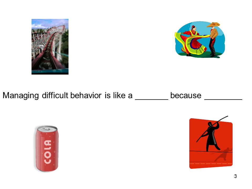 Managing difficult behavior is like a _______ because ________