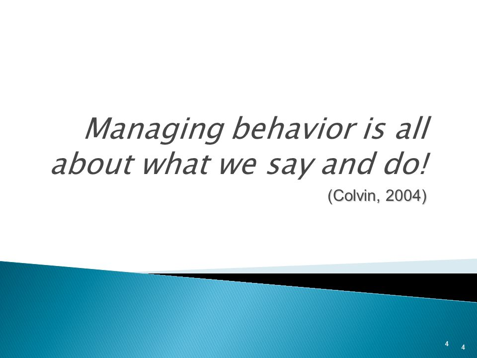 Managing behavior is all about what we say and do! (Colvin, 2004)