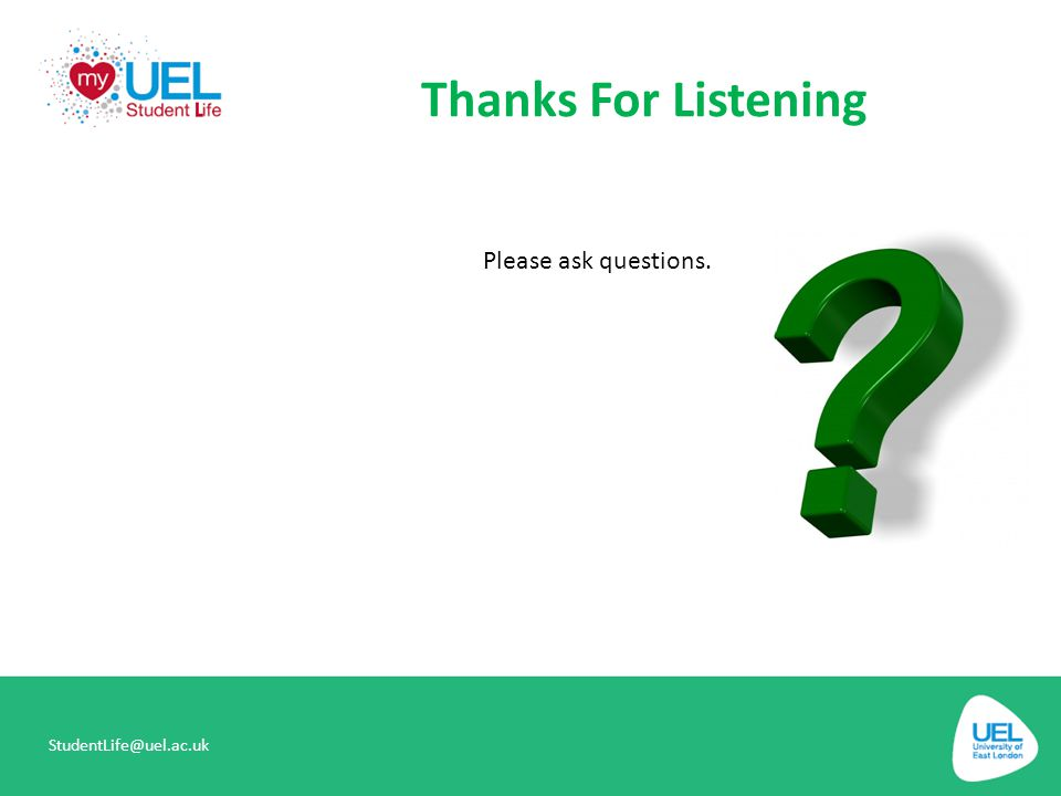 Thanks For Listening Please ask questions. StudentLife@uel.ac.uk