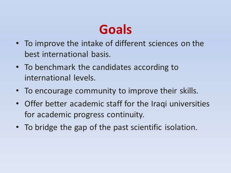 Goals To improve the intake of different sciences on the best international basis. To benchmark the candidates according to international levels.